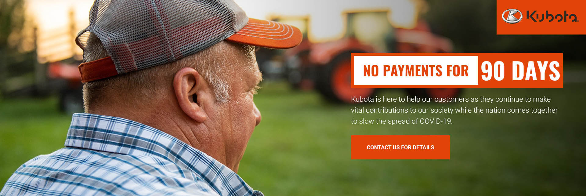 NO PAYMENTS FOR 90 DAYS - Kubota is here to help our customers as they continue to make vital contributions to our society while the nation comes together to slow the spread of COVID-19.